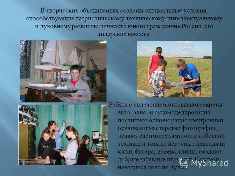 В творческих объединениях созданы оптимальные условия, способствующие патриотическому, техническому, интеллектуальному и духовному развитию личности юного гражданина России, его лидерских качеств. Ребята с увлечением открывают секреты авто- авиа- и с