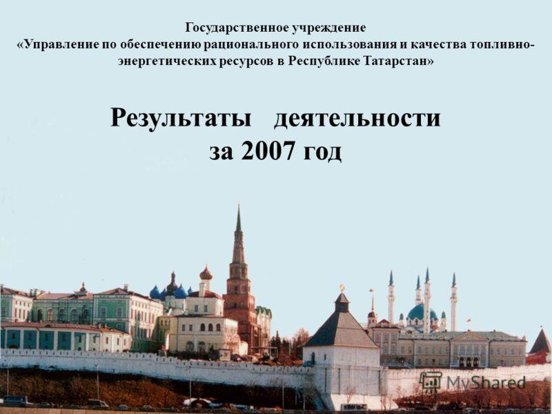 Государственное учреждение «Управление по обеспечению рационального использования и качества топливно- энергетических ресурсов в Республике Татарстан» Результаты деятельности за 2007 год