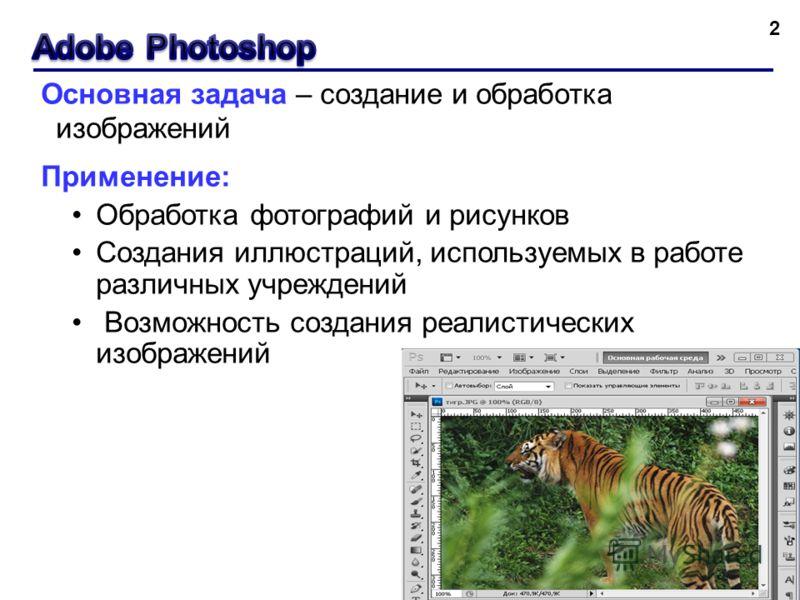 2 Основная задача – создание и обработка изображений Применение: Обработка фотографий и рисунков Создания иллюстраций, используемых в работе различных учреждений Возможность создания реалистических изображений