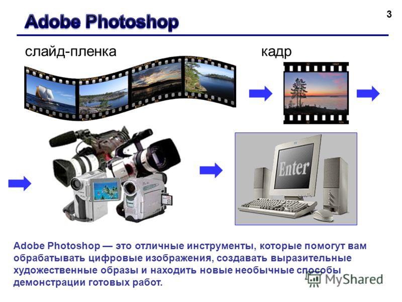 3 слайд-пленкакадр Adobe Photoshop это отличные инструменты, которые помогут вам обрабатывать цифровые изображения, создавать выразительные художественные образы и находить новые необычные способы демонстрации готовых работ.