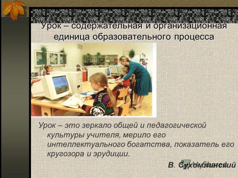 Урок – содержательная и организационная единица образовательного процесса Урок – это зеркало общей и педагогической культуры учителя, мерило его интеллектуального богатства, показатель его кругозора и эрудиции. В. Сухомлинский