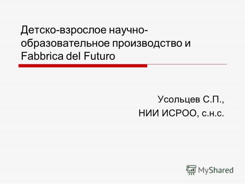 Детско-взрослое научно- образовательное производство и Fabbrica del Futuro Усольцев С.П., НИИ ИСРОО, с.н.с.