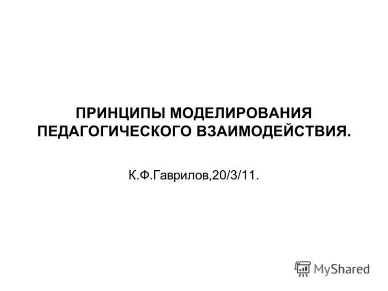 ПРИНЦИПЫ МОДЕЛИРОВАНИЯ ПЕДАГОГИЧЕСКОГО ВЗАИМОДЕЙСТВИЯ. К.Ф.Гаврилов,20/3/11.