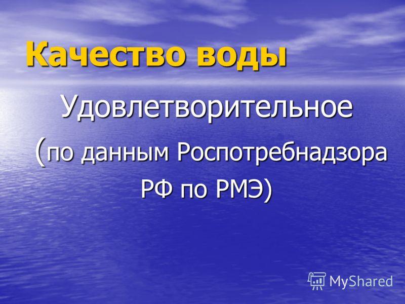 Качество воды Удовлетворительное ( по данным Роспотребнадзора ( по данным Роспотребнадзора РФ по РМЭ)