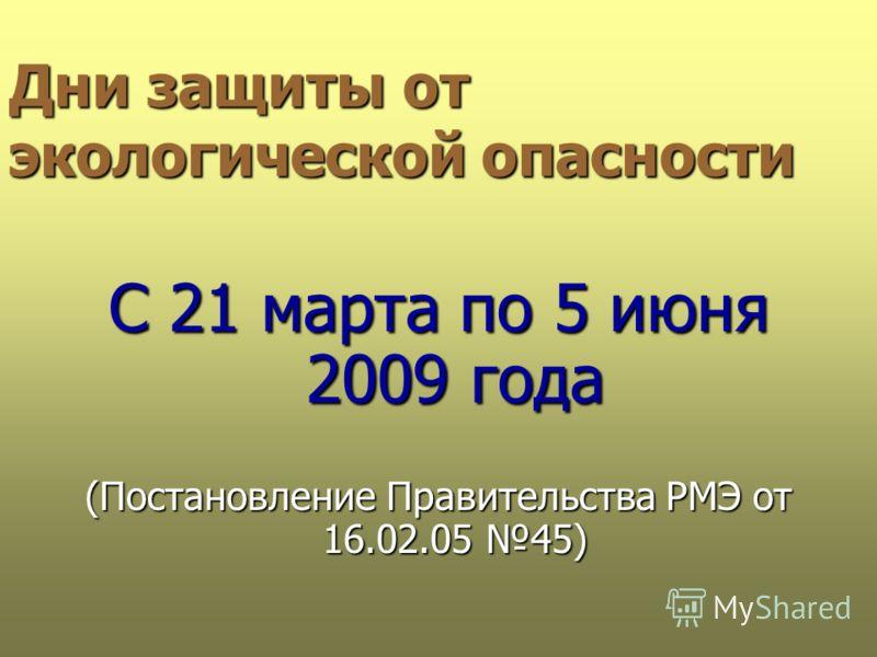 Дни защиты от экологической опасности С 21 марта по 5 июня 2009 года (Постановление Правительства РМЭ от 16.02.05 45)