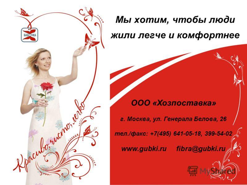 Мы хотим, чтобы люди жили легче и комфортнее ООО «Хозпоставка» г. Москва, ул. Генерала Белова, 26 тел./факс: +7(495) 641-05-18, 399-54-02 www.gubki.rи fibra@gubki.ru