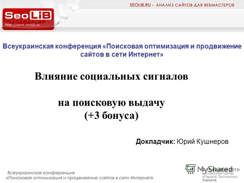 Всеукраинская конференция «Поисковая оптимизация и продвижение сайтов в сети Интернет» Докладчик: Юрий Кушнеров Влияние социальных сигналов на поисковую выдачу (+3 бонуса)