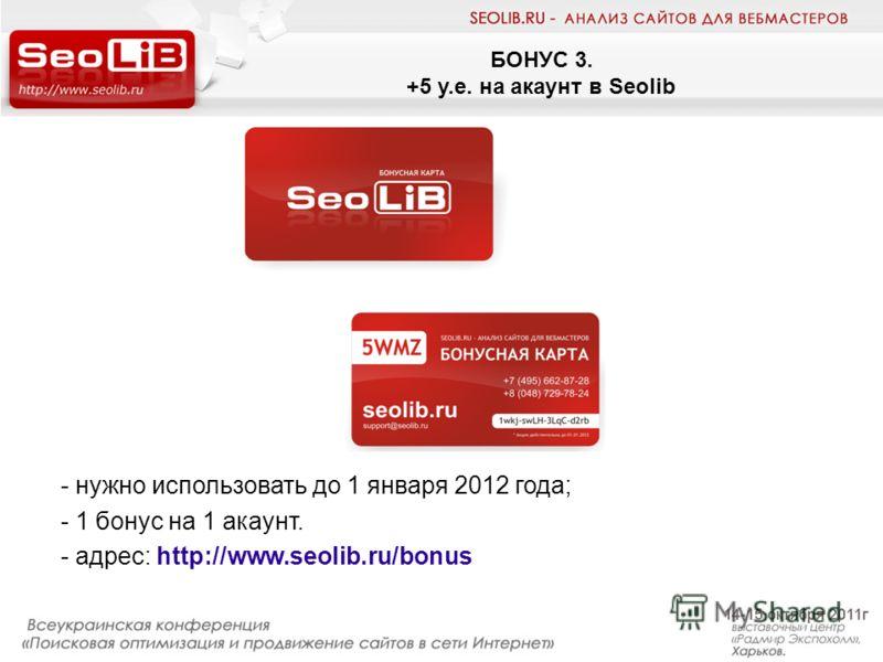 БОНУС 3. +5 у.е. на акаунт в Seolib - нужно использовать до 1 января 2012 года; - 1 бонус на 1 акаунт. - адрес: http://www.seolib.ru/bonus