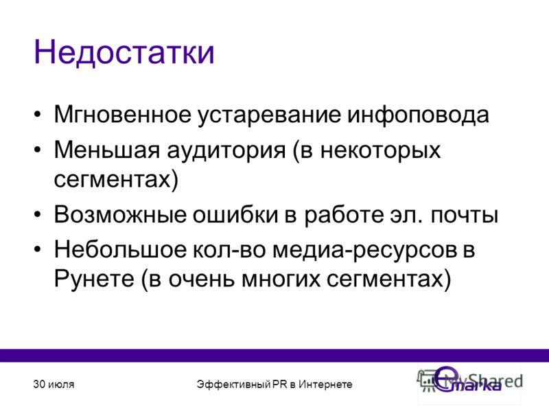 30 июляЭффективный PR в Интернете Недостатки Мгновенное устаревание инфоповода Меньшая аудитория (в некоторых сегментах) Возможные ошибки в работе эл. почты Небольшое кол-во медиа-ресурсов в Рунете (в очень многих сегментах)