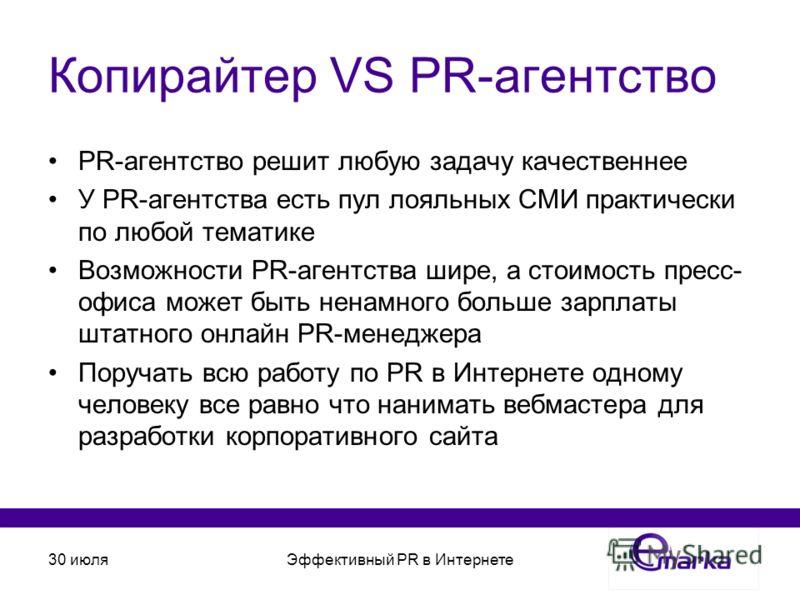 30 июляЭффективный PR в Интернете Копирайтер VS PR-агентство PR-агентство решит любую задачу качественнее У PR-агентства есть пул лояльных СМИ практически по любой тематике Возможности PR-агентства шире, а стоимость пресс- офиса может быть ненамного