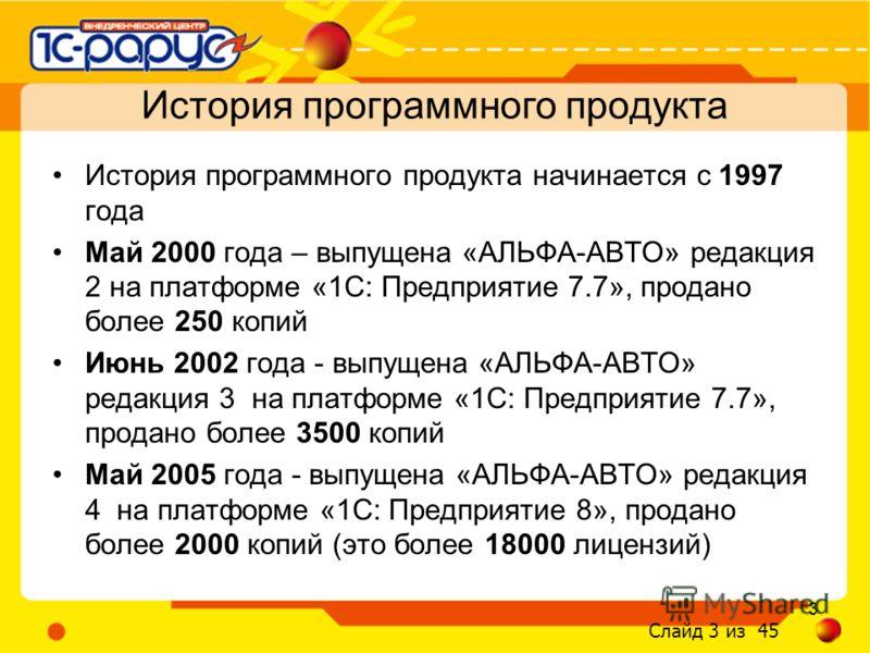 Слайд 3 из 45 3 История программного продукта начинается с 1997 года Май 2000 года – выпущена «АЛЬФА-АВТО» редакция 2 на платформе «1С: Предприятие 7.7», продано более 250 копий Июнь 2002 года - выпущена «АЛЬФА-АВТО» редакция 3 на платформе «1С: Пред