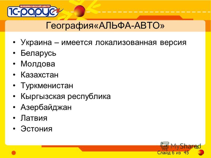 Слайд 6 из 45 6 Украина – имеется локализованная версия Беларусь Молдова Казахстан Туркменистан Кыргызская республика Азербайджан Латвия Эстония География«АЛЬФА-АВТО»