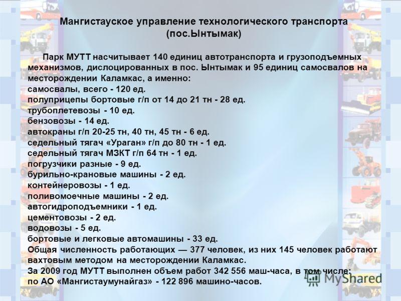 Мангистауское управление технологического транспорта (пос.Ынтымак) Парк МУТТ насчитывает 140 единиц автотранспорта и грузоподъемных механизмов, дислоцированных в пос. Ынтымак и 95 единиц самосвалов на месторождении Каламкас, а именно: самосвалы, всег