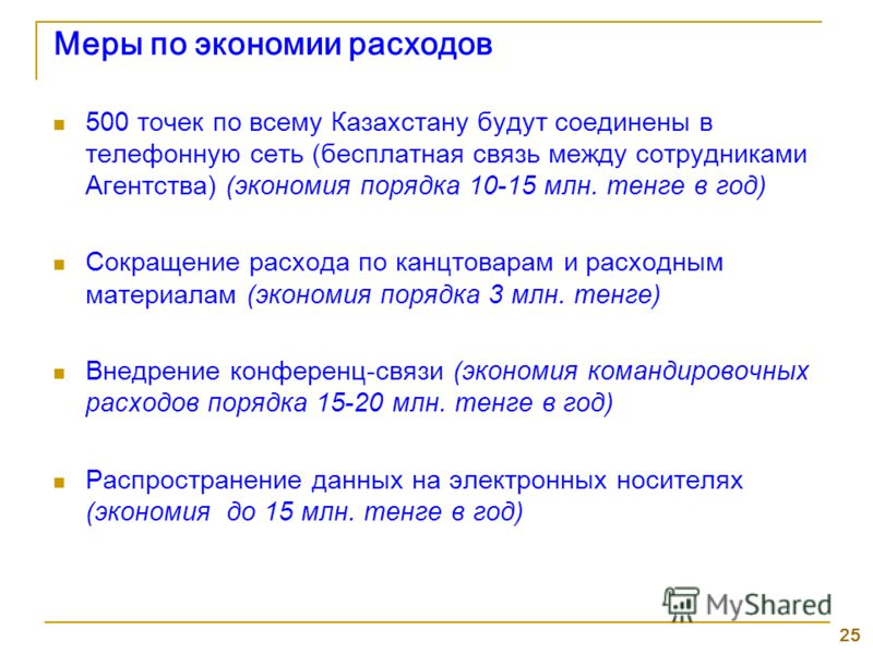 25 Меры по экономии расходов 500 точек по всему Казахстану будут соединены в телефонную сеть (бесплатная связь между сотрудниками Агентства) (экономия порядка 10-15 млн. тенге в год) Сокращение расхода по канцтоварам и расходным материалам (экономия