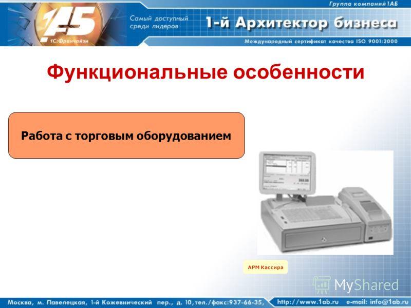Функциональные особенности Работа с торговым оборудованием АРМ Кассира