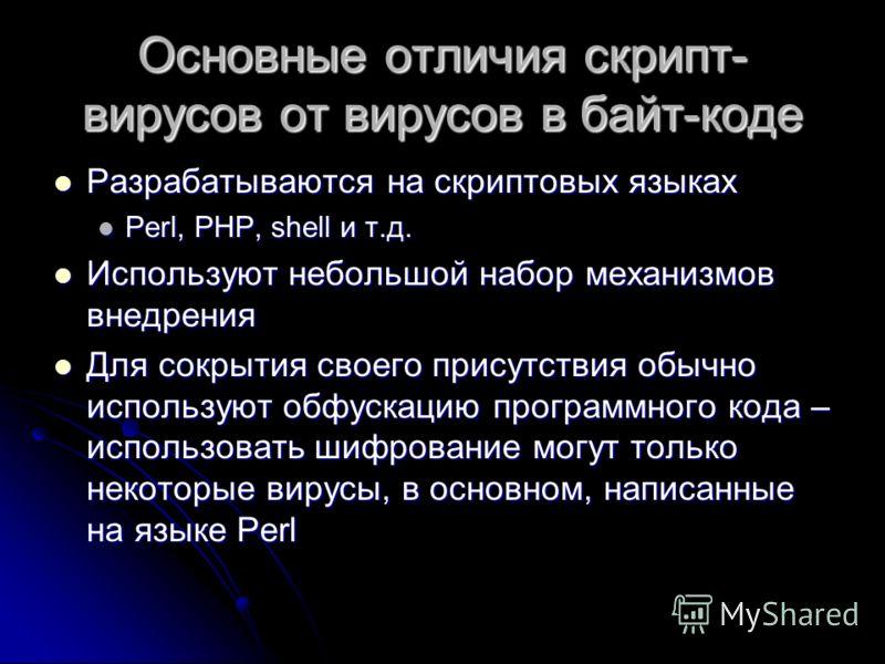 Основные отличия скрипт- вирусов от вирусов в байт-коде Разрабатываются на скриптовых языках Разрабатываются на скриптовых языках Perl, PHP, shell и т.д. Perl, PHP, shell и т.д. Используют небольшой набор механизмов внедрения Используют небольшой наб