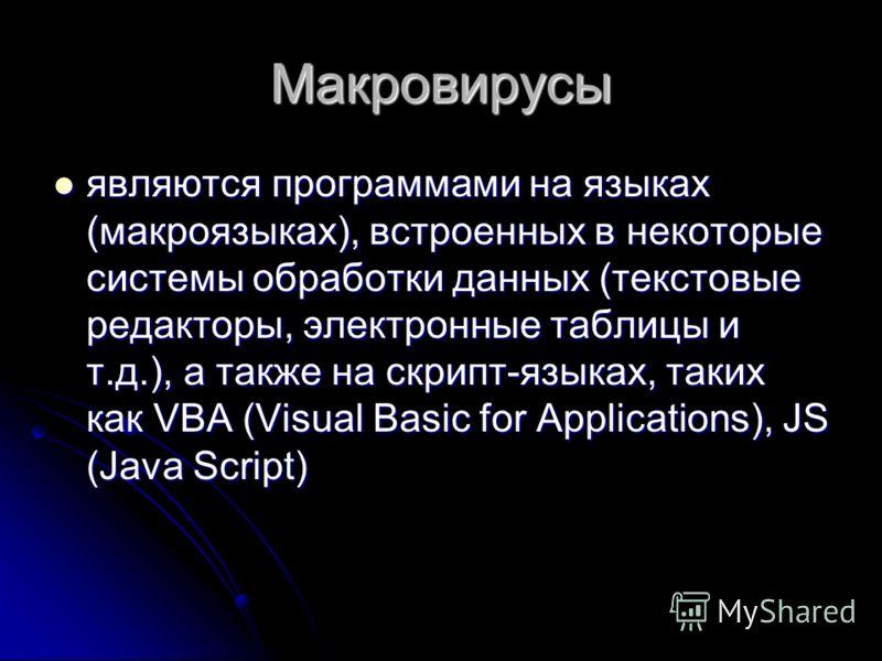 Макровирусы являются программами на языках (макроязыках), встроенных в некоторые системы обработки данных (текстовые редакторы, электронные таблицы и т.д.), а также на скрипт-языках, таких как VBA (Visual Basic for Applications), JS (Java Script) явл