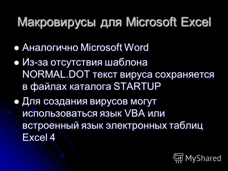Макровирусы для Microsoft Excel Аналогично Microsoft Word Аналогично Microsoft Word Из-за отсутствия шаблона NORMAL.DOT текст вируса сохраняется в файлах каталога STARTUP Из-за отсутствия шаблона NORMAL.DOT текст вируса сохраняется в файлах каталога
