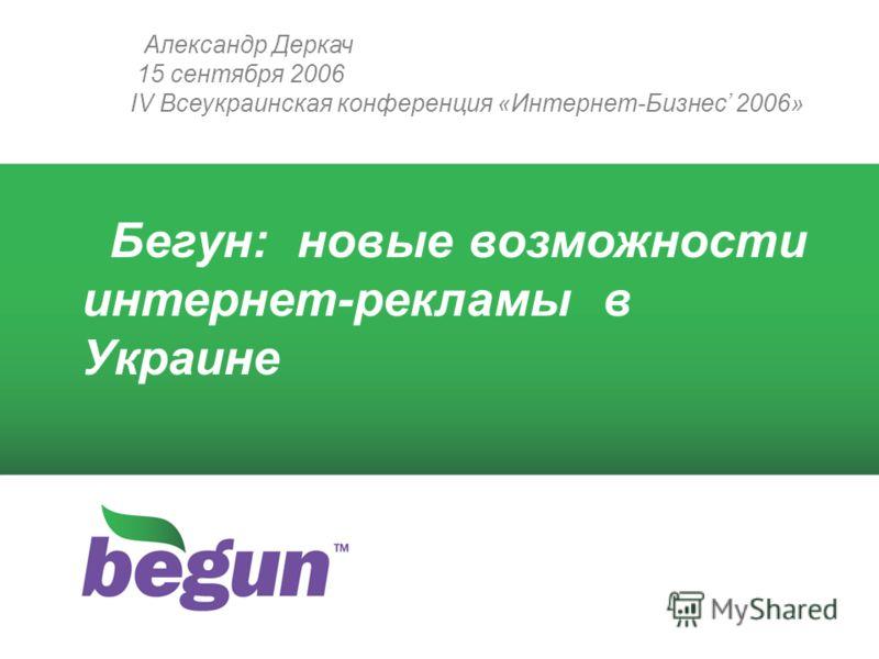 Александр Деркач 15 сентября 2006 IV Всеукраинская конференция «Интернет-Бизнес 2006» Бегун: новые возможности интернет-рекламы в Украине