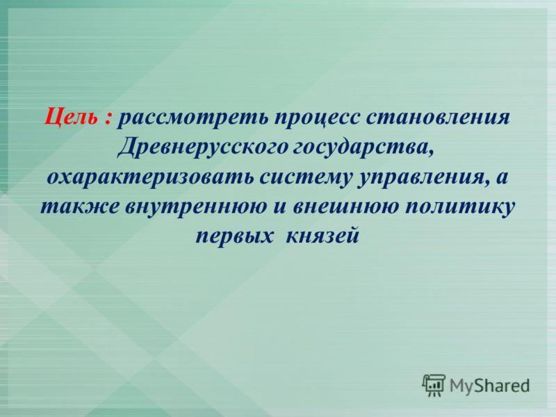 Цель : рассмотреть процесс становления Древнерусского государства, охарактеризовать систему управления, а также внутреннюю и внешнюю политику первых князей
