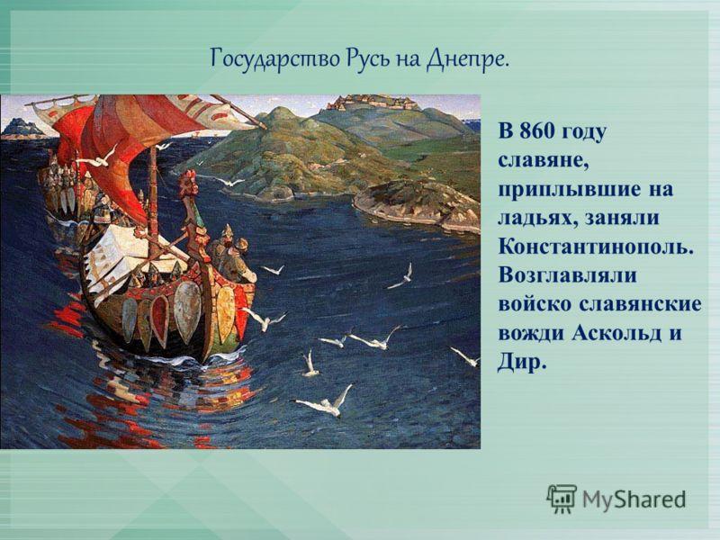 Государство Русь на Днепре. В 860 году славяне, приплывшие на ладьях, заняли Константинополь. Возглавляли войско славянские вожди Аскольд и Дир.