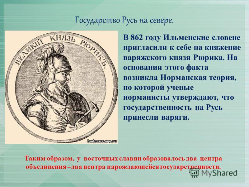 Государство Русь на севере. В 862 году Ильменские словене пригласили к себе на княжение варяжского князя Рюрика. На основании этого факта возникла Норманская теория, по которой ученые норманисты утверждают, что государственность на Русь принесли варя