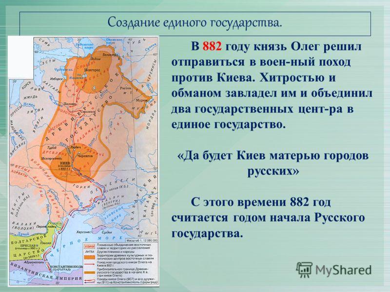 Создание единого государства. В 882 году князь Олег решил отправиться в воен-ный поход против Киева. Хитростью и обманом завладел им и объединил два государственных цент-ра в единое государство. «Да будет Киев матерью городов русских» С этого времени