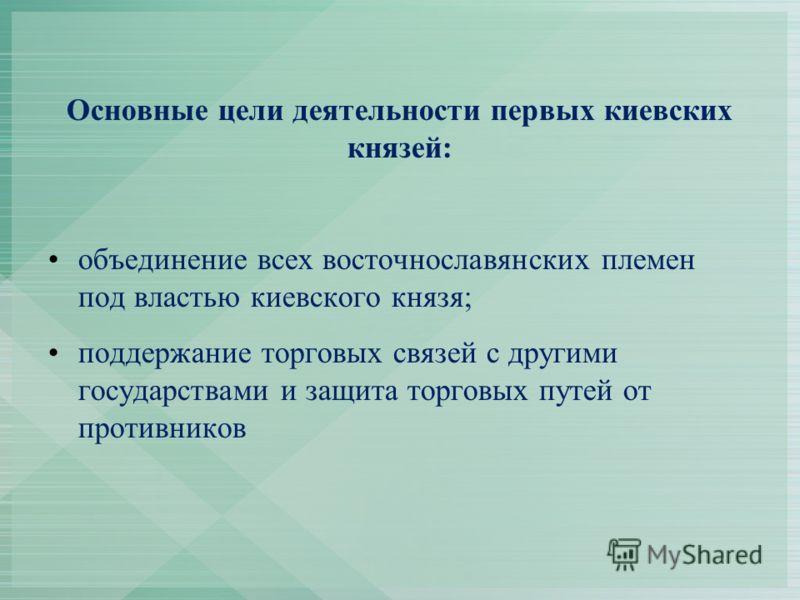 Основные цели деятельности первых киевских князей: объединение всех восточнославянских племен под властью киевского князя; поддержание торговых связей с другими государствами и защита торговых путей от противников