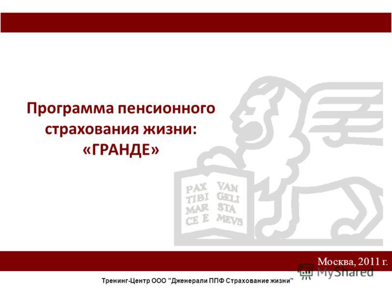 Москва, 2011 г. Программа пенсионного страхования жизни: «ГРАНДЕ» Тренинг-Центр ООО Дженерали ППФ Страхование жизни
