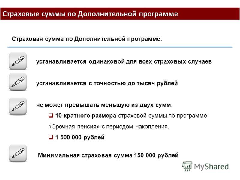 Страховые суммы по Дополнительной программе устанавливается одинаковой для всех страховых случаев устанавливается с точностью до тысяч рублей не может превышать меньшую из двух сумм: 10-кратного размера страховой суммы по программе «Срочная пенсия» с
