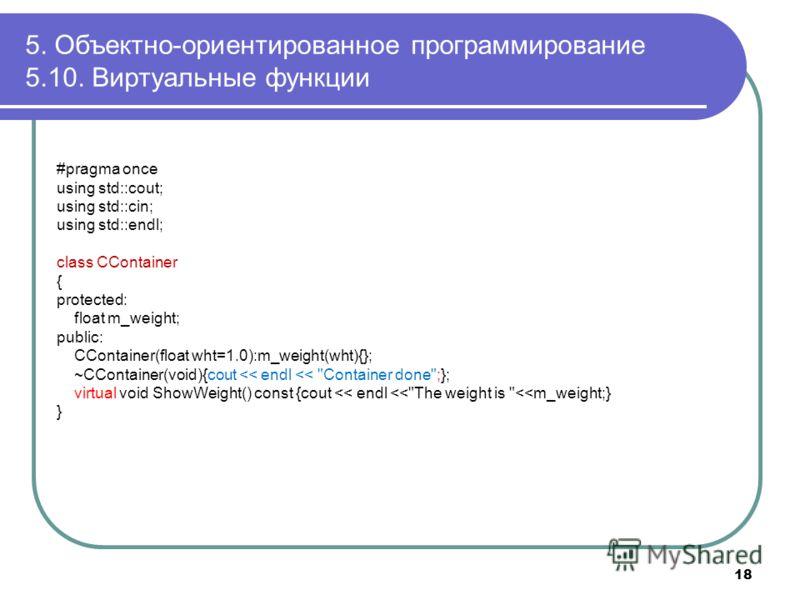 5. Объектно-ориентированное программирование 5.10. Виртуальные функции 18 #pragma once using std::cout; using std::cin; using std::endl; class CContainer { protected: float m_weight; public: CContainer(float wht=1.0):m_weight(wht){}; ~CContainer(void