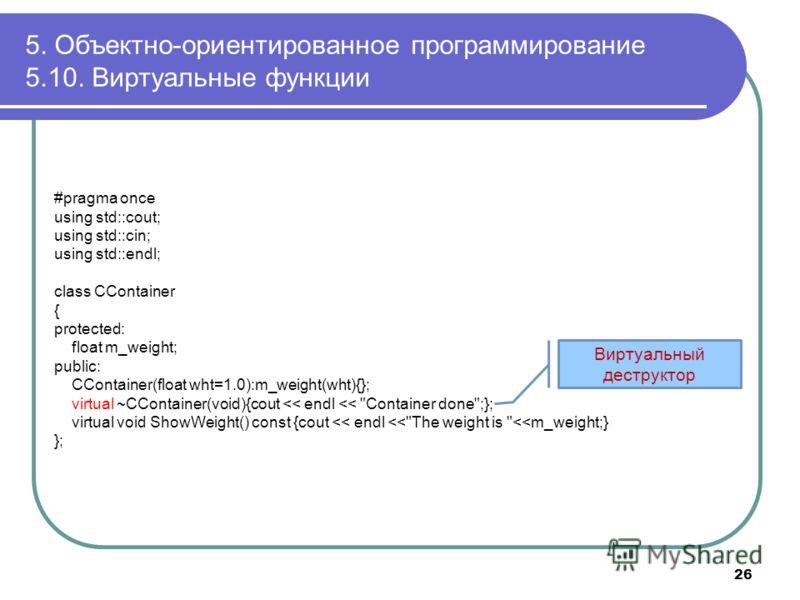 5. Объектно-ориентированное программирование 5.10. Виртуальные функции 26 #pragma once using std::cout; using std::cin; using std::endl; class CContainer { protected: float m_weight; public: CContainer(float wht=1.0):m_weight(wht){}; virtual ~CContai