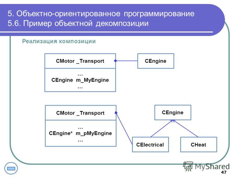 Реализация композиции 5. Объектно-ориентированное программирование 5.6. Пример объектной декомпозиции 47 CMotor _TransportCEngine … CEngine m_MyEngine … CMotor _Transport CEngine … CEngine* m_pMyEngine … CHeatCElectrical