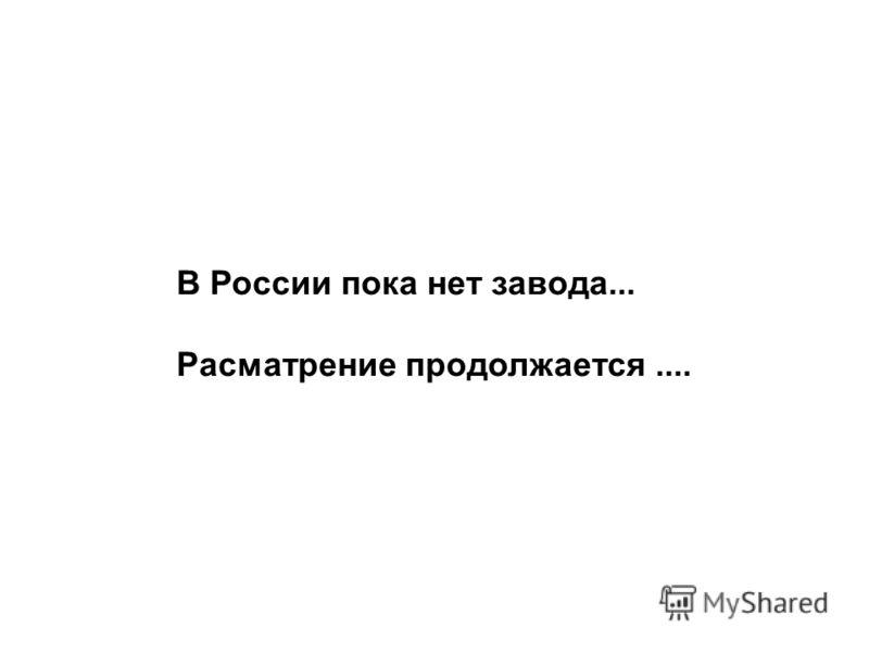 В России пока нет завода... Расматрение продолжается....
