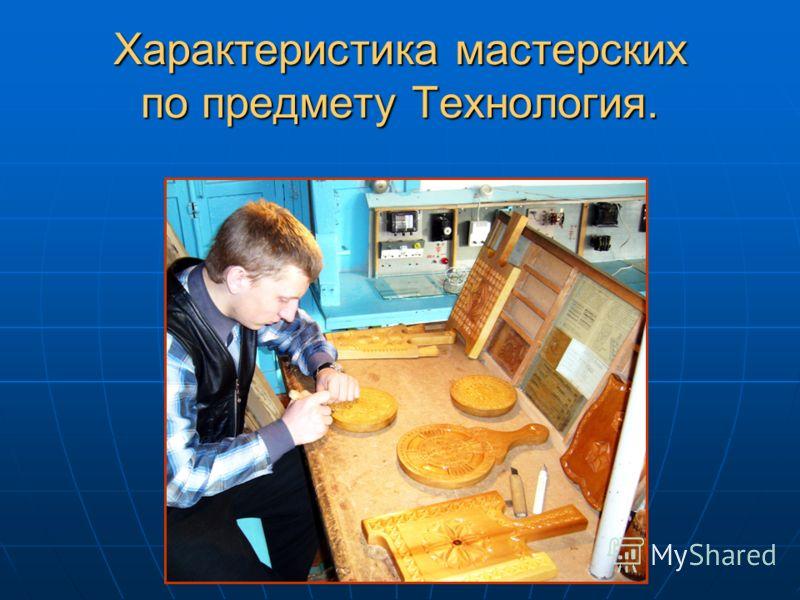 Характеристика мастерских по предмету Технология.