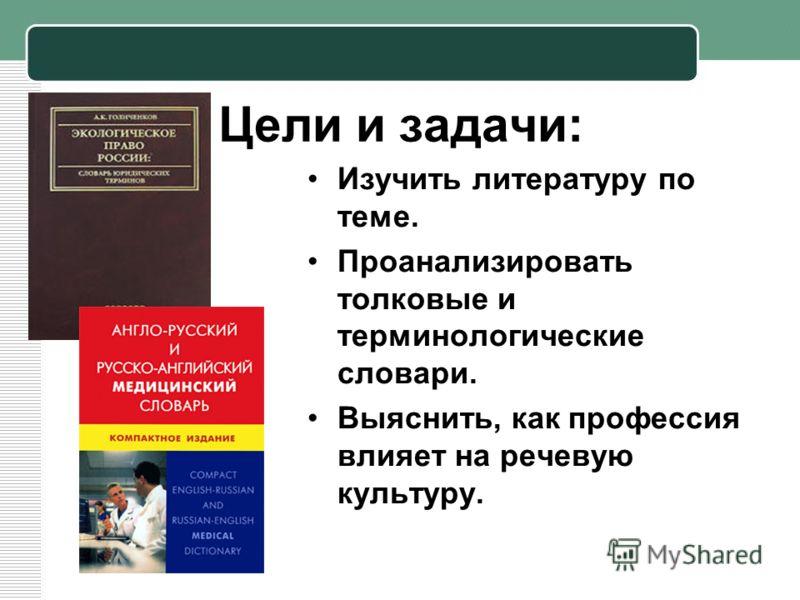 Цели и задачи: Изучить литературу по теме. Проанализировать толковые и терминологические словари. Выяснить, как профессия влияет на речевую культуру.