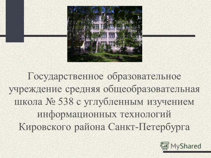 Государственное образовательное учреждение средняя общеобразовательная школа 538 с углубленным изучением информационных технологий Кировского района Санкт-Петербурга