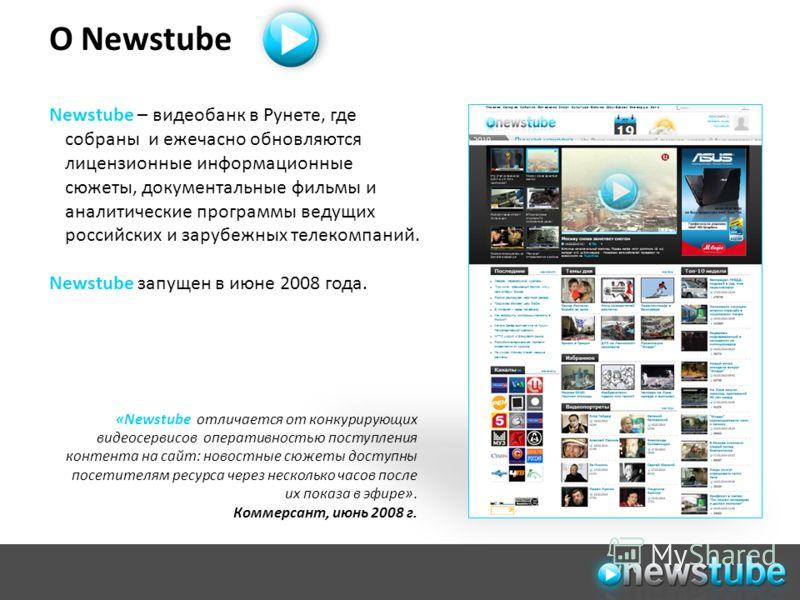 О Newstube «Newstube отличается от конкурирующих видеосервисов оперативностью поступления контента на сайт: новостные сюжеты доступны посетителям ресурса через несколько часов после их показа в эфире». Коммерсант, июнь 2008 г. Newstube – видеобанк в