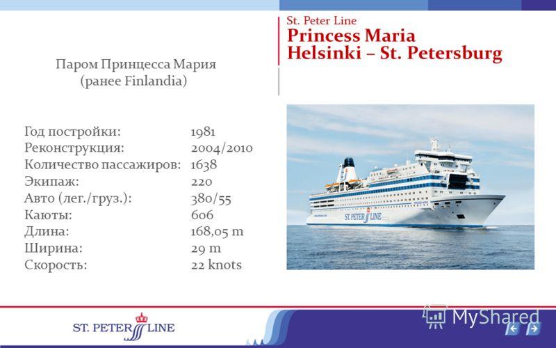 St. Peter Line Princess Maria Helsinki – St. Petersburg Паром Принцесса Мария (ранее Finlandia) Год постройки: 1981 Реконструкция: 2004/2010 Количество пассажиров: 1638 Экипаж: 220 Авто (лег./груз.): 380/55 Каюты: 606 Длина: 168,05 m Ширина: 29 m Ско
