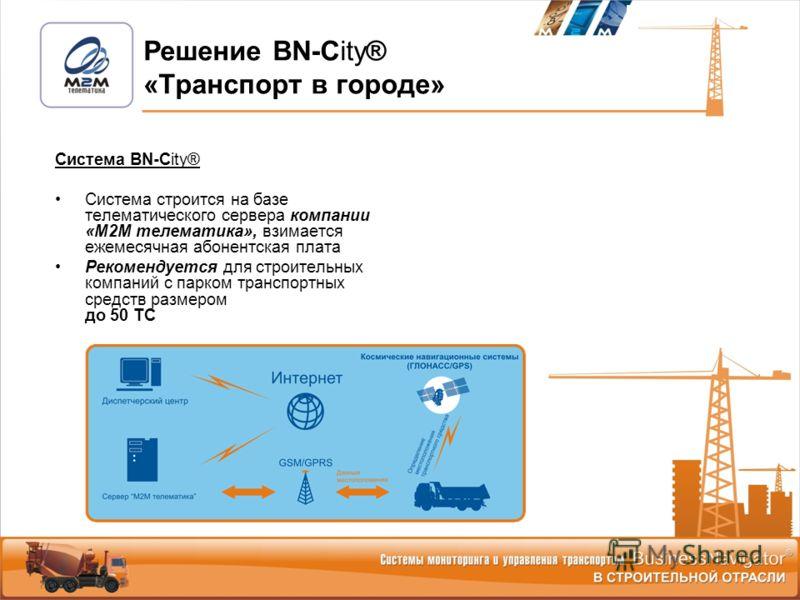 Система BN-City® Система строится на базе телематического сервера компании «М2М телематика», взимается ежемесячная абонентская плата Рекомендуется для строительных компаний с парком транспортных средств размером до 50 ТС Решение BN-City® «Транспорт в