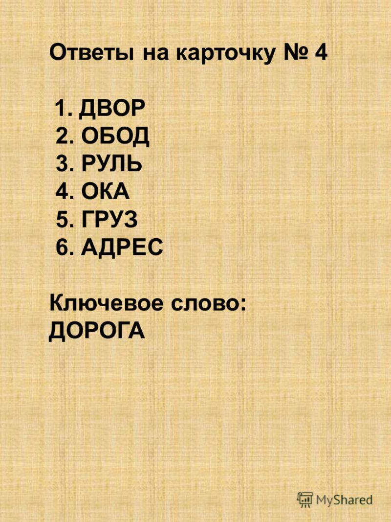 Ответы на карточку 4 1. ДВОР 2. ОБОД 3. РУЛЬ 4. ОКА 5. ГРУЗ 6. АДРЕС Ключевое слово: ДОРОГА