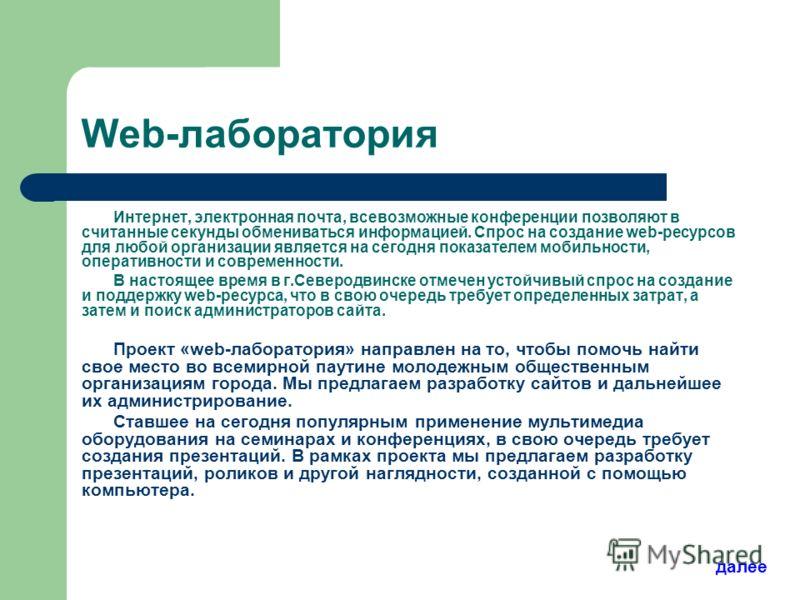 Web-лаборатория Интернет, электронная почта, всевозможные конференции позволяют в считанные секунды обмениваться информацией. Спрос на создание web-ресурсов для любой организации является на сегодня показателем мобильности, оперативности и современно