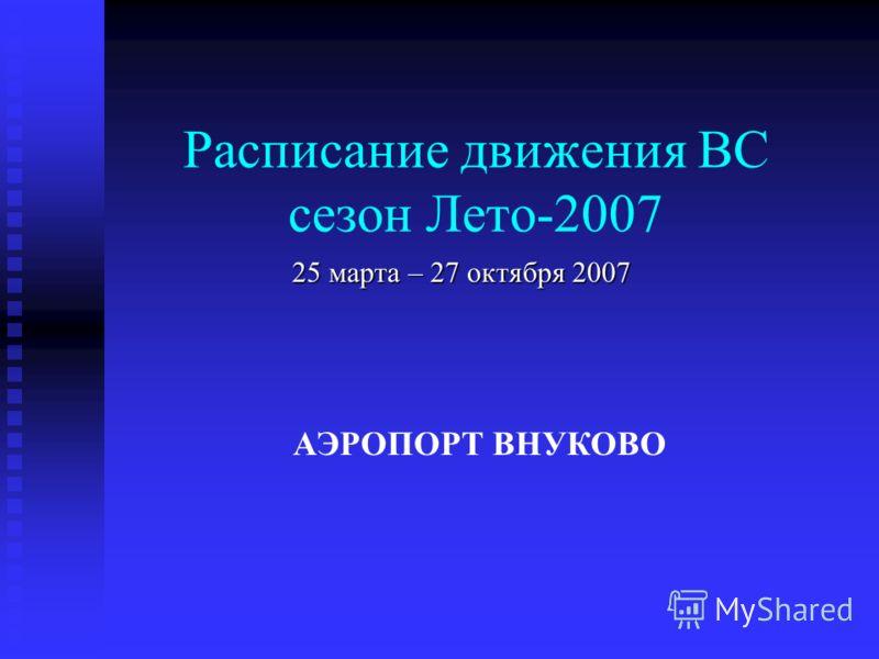 Расписание движения ВС сезон Лето-2007 25 марта – 27 октября 2007 АЭРОПОРТ ВНУКОВО