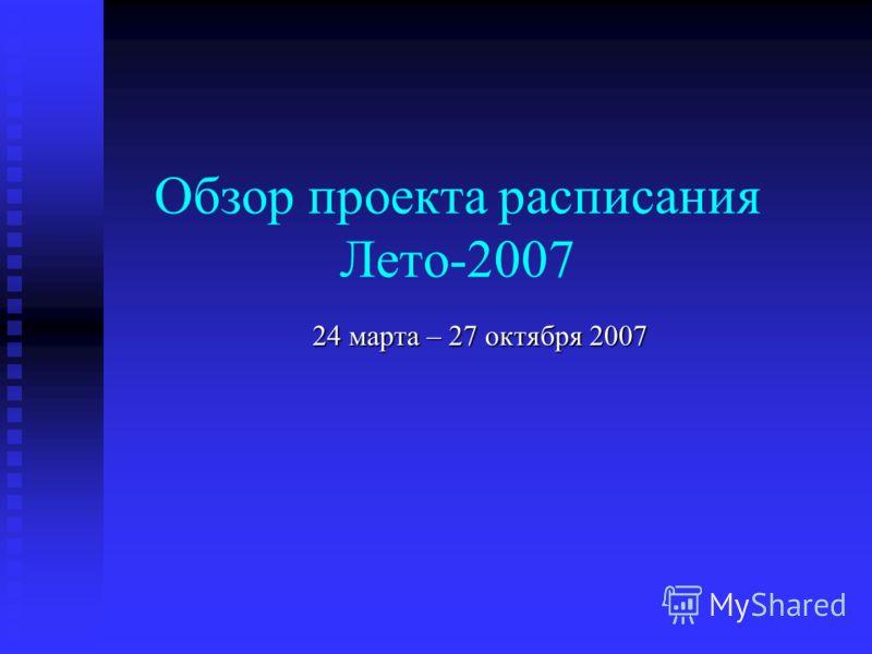 Обзор проекта расписания Лето-2007 24 марта – 27 октября 2007