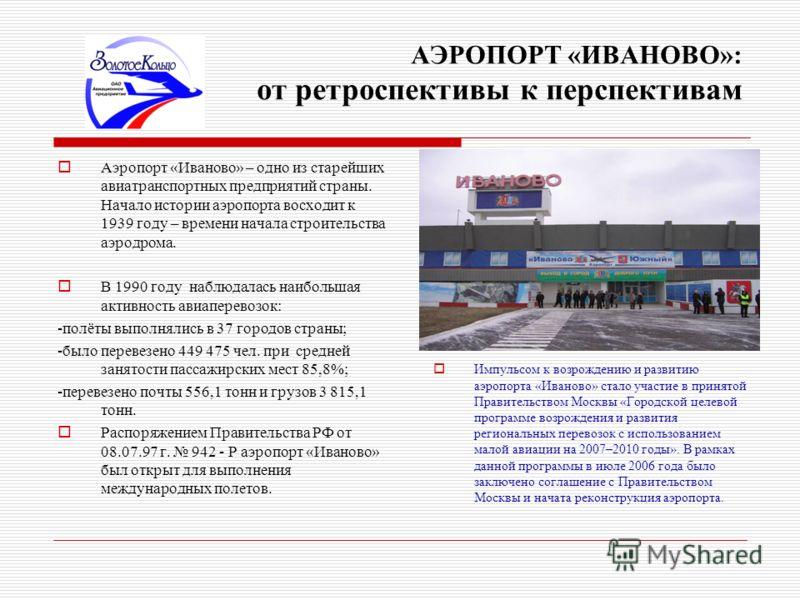 АЭРОПОРТ «ИВАНОВО»: от ретроспективы к перспективам Аэропорт «Иваново» – одно из старейших авиатранспортных предприятий страны. Начало истории аэропорта восходит к 1939 году – времени начала строительства аэродрома. В 1990 году наблюдалась наибольшая