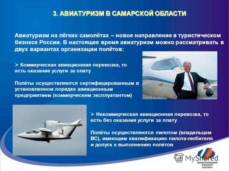 3. АВИАТУРИЗМ В САМАРСКОЙ ОБЛАСТИ Авиатуризм на лёгких самолётах – новое направление в туристическом бизнесе России. В настоящее время авиатуризм можно рассматривать в двух вариантах организации полётов: Коммерческая авиационная перевозка, то есть ок