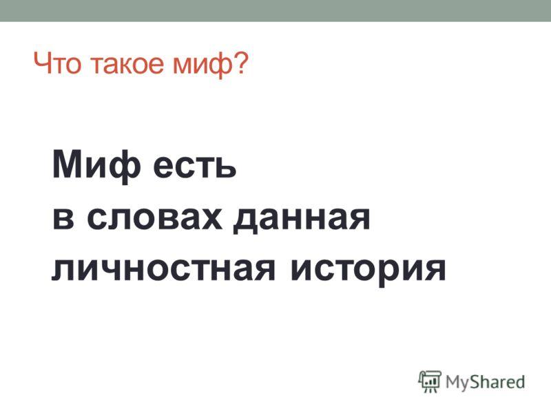 Что такое миф? Миф есть в словах данная личностная история