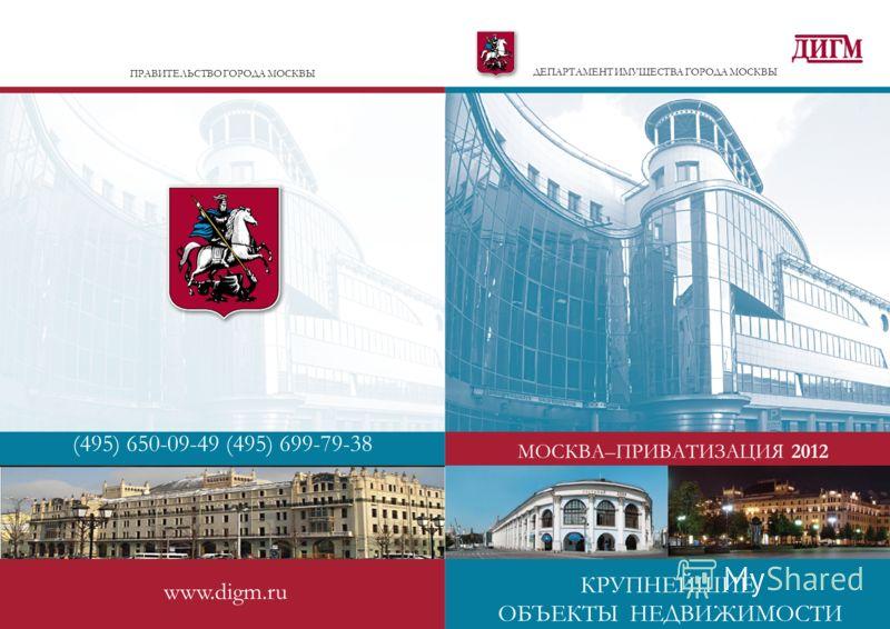 ПРАВИТЕЛЬСТВО ГОРОДА МОСКВЫ (495) 650-09-49 (495) 699-79-38 www.digm.ru ДЕПАРТАМЕНТ ИМУЩЕСТВА ГОРОДА МОСКВЫ МОСКВА–ПРИВАТИЗАЦИЯ 2012 КРУПНЕЙШИЕ ОБЪЕКТЫ НЕДВИЖИМОСТИ