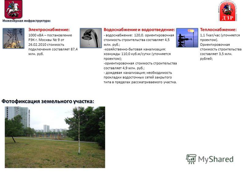 Фотофиксация земельного участка: Инженерная инфраструктура: Электроснабжение: 1000 кВА – постановление РЭК г. Москвы 9 от 26.02.2010 стоимость подключения составляет 87,4 млн. руб. Теплоснабжение: 1,1 Гкал/час (уточняется проектом). Ориентировочная с