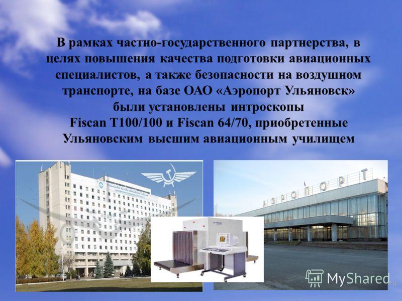 В рамках частно-государственного партнерства, в целях повышения качества подготовки авиационных специалистов, а также безопасности на воздушном транспорте, на базе ОАО «Аэропорт Ульяновск» были установлены интроскопы Fiscan T100/100 и Fiscan 64/70, п